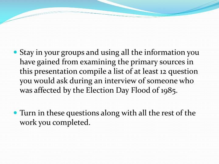 Stay in your groups and using all the information you have gained from examining the primary sources in this presentation compile a list of at least 12 question you would ask during an interview of someone who was affected by the Election Day Flood of 1985.