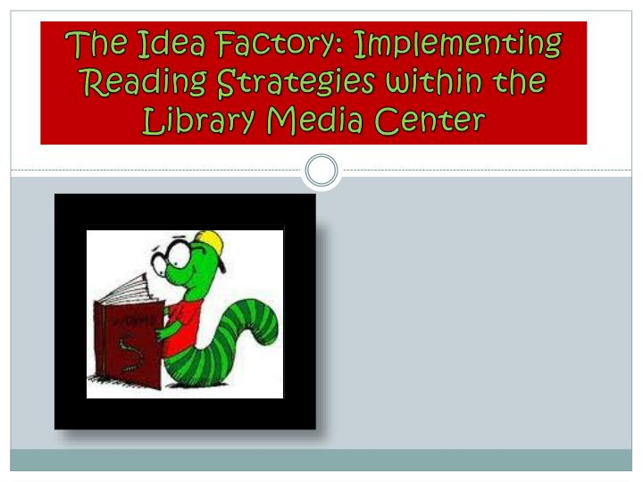 the idea factory implementing reading strategies w ithin the library media center