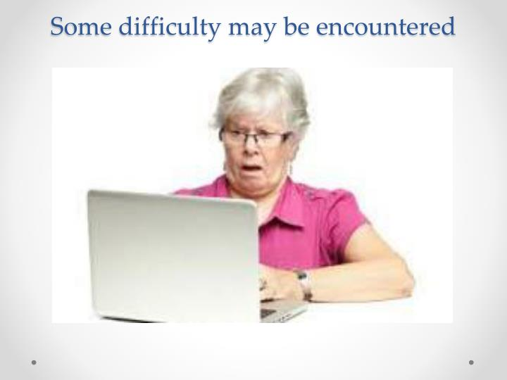 Some difficulty may be encountered
