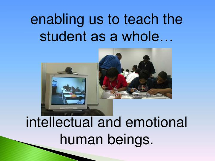 enabling us to teach the student as a whole…