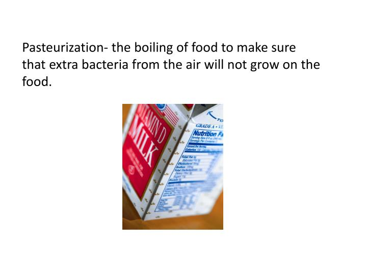Pasteurization- the boiling of food to make sure that extra bacteria from the air will not grow on the food.