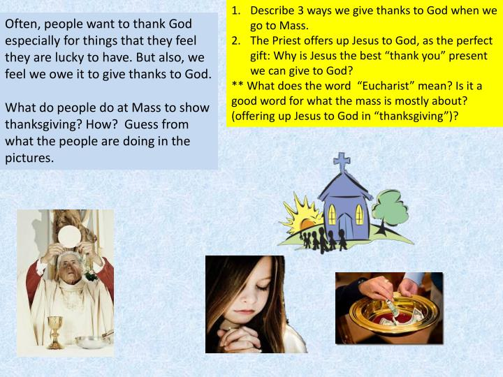 Describe 3 ways we give thanks to God when we go to Mass.