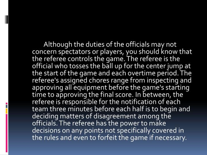 Although the duties of the officials may not concern spectators or players, you should know that the referee controls the game. The referee is the official who tosses the ball up for the center jump at the start of the game and each overtime period. The referee's assigned chores range from inspecting and approving all equipment before the game's starting time to approving the final score. In between, the referee is responsible for the notification of each team three minutes before each half is to begin and deciding matters of disagreement among the officials.