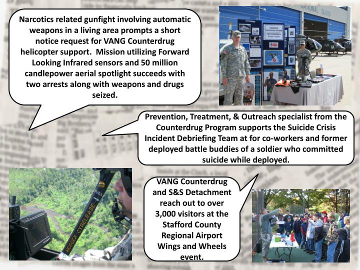 Narcotics related gunfight involving automatic weapons in a living area prompts a short notice request for VANG Counterdrug helicopter support.  Mission utilizing Forward Looking Infrared sensors and 50 million candlepower aerial spotlight succeeds with two arrests along with weapons and drugs seized.