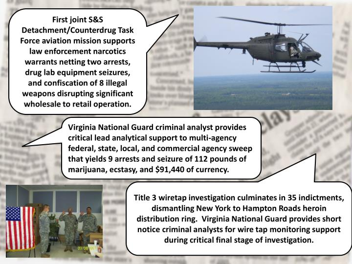 First joint S&S Detachment/Counterdrug Task Force aviation mission supports law enforcement narcotics warrants netting two arrests, drug lab equipment seizures, and confiscation of 8 illegal weapons disrupting significant wholesale to retail operation.