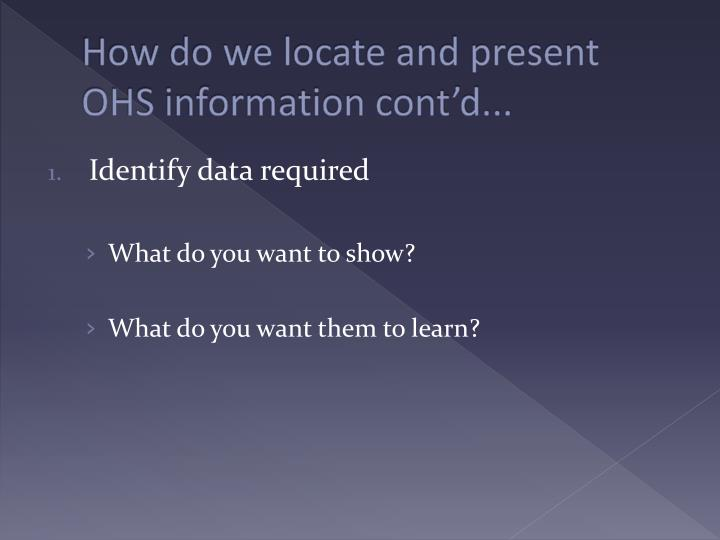 How do we locate and present OHS information cont'd...