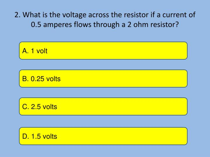 2. What is the voltage across the resistor if a current of 0.5 amperes flows through a 2 ohm resisto...