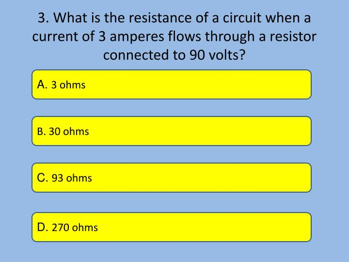 3. What is the resistance of a circuit when a current of 3 amperes flows through a resistor connected to 90 volts?