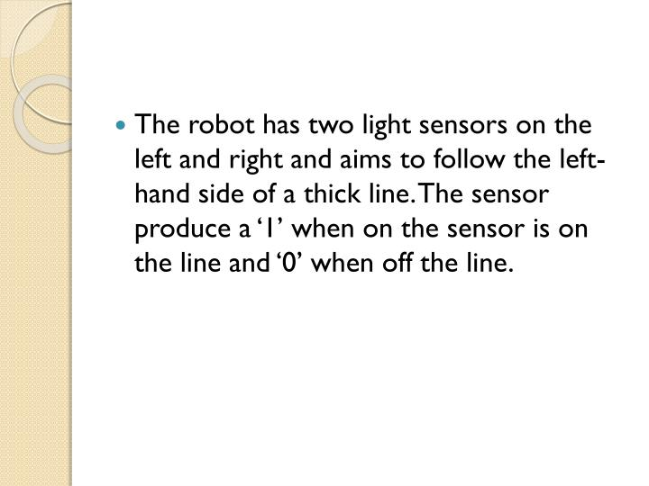 The robot has two light sensors on the left and right and aims to follow the left-hand side of a thick line. The sensor produce a '1' when on the sensor is on the line and '0' when off the line.