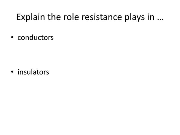 Explain the role resistance plays in …