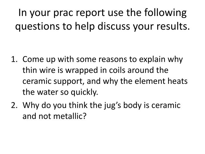 In your prac report use the following questions to help discuss your results.