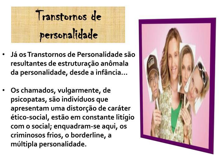 Já os Transtornos de Personalidade são resultantes de estruturação anômala da personalidade, desde a infância...