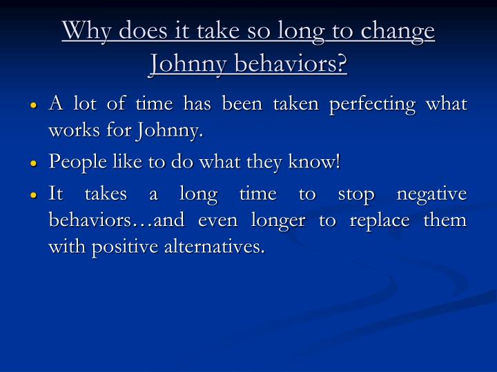 Why does it take so long to change Johnny behaviors?