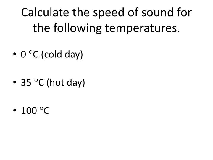 Calculate the speed of sound for the following temperatures.