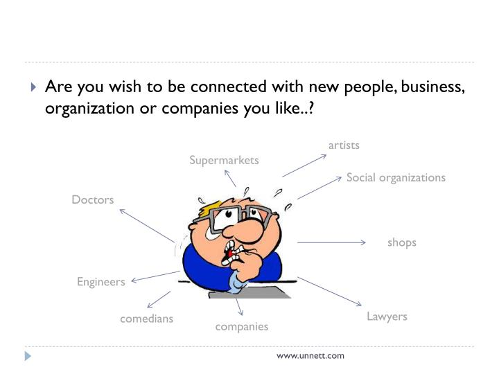 Are you wish to be connected with new people, business, organization or companies you like..?
