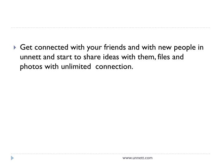 Get connected with your friends and with new people in unnett and start to share ideas with them, files