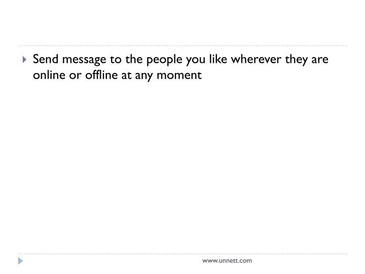 Send message to the people you like wherever they are online or offline at any moment