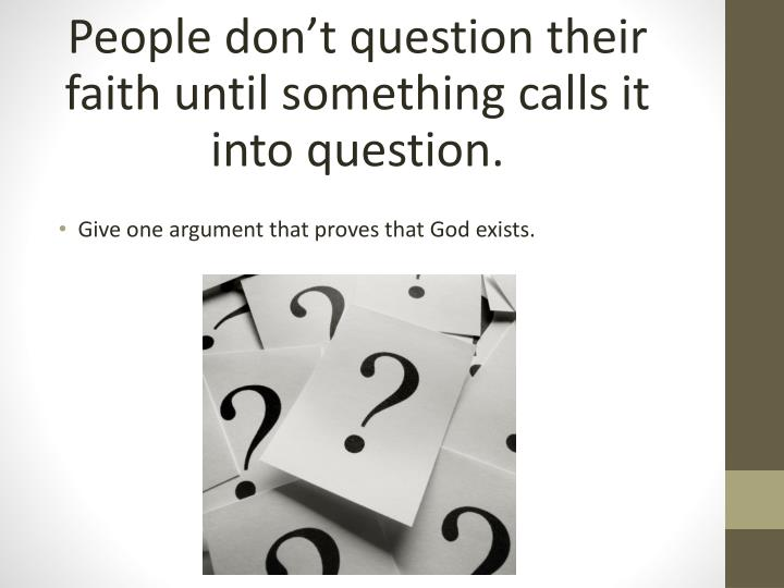 People don't question their faith until something calls it into question.
