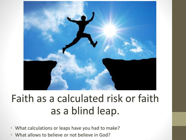 Faith as a calculated risk or faith as a blind leap.