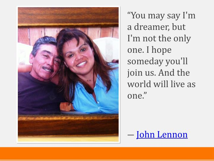 """""""You may say I'm a dreamer, but I'm not the only one. I hope someday you'll join us. And the world will live as one."""""""