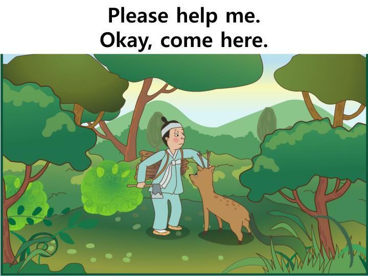 Please help me okay come here