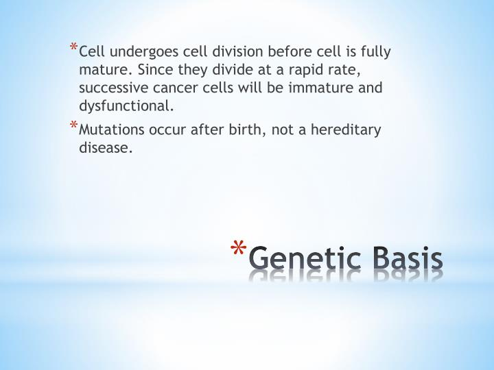 Cell undergoes cell division before cell is fully mature. Since they divide at a rapid rate, successive cancer cells will be immature and dysfunctional.