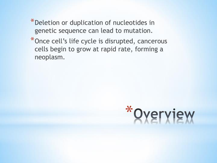 Deletion or duplication of nucleotides in genetic sequence can lead to mutation.