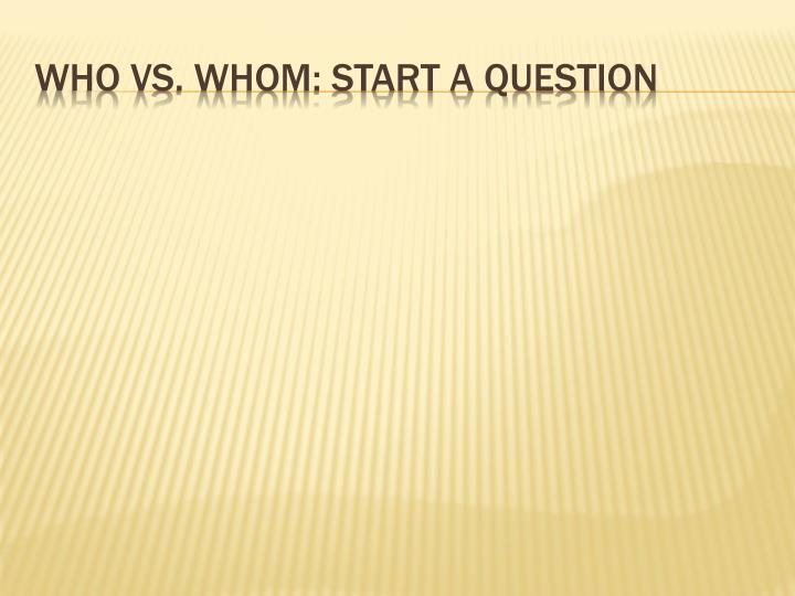 Who vs. Whom: Start a question