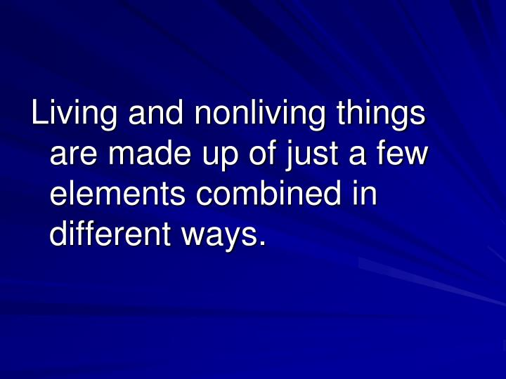 Living and nonliving things are made up of just a few elements combined in different ways.