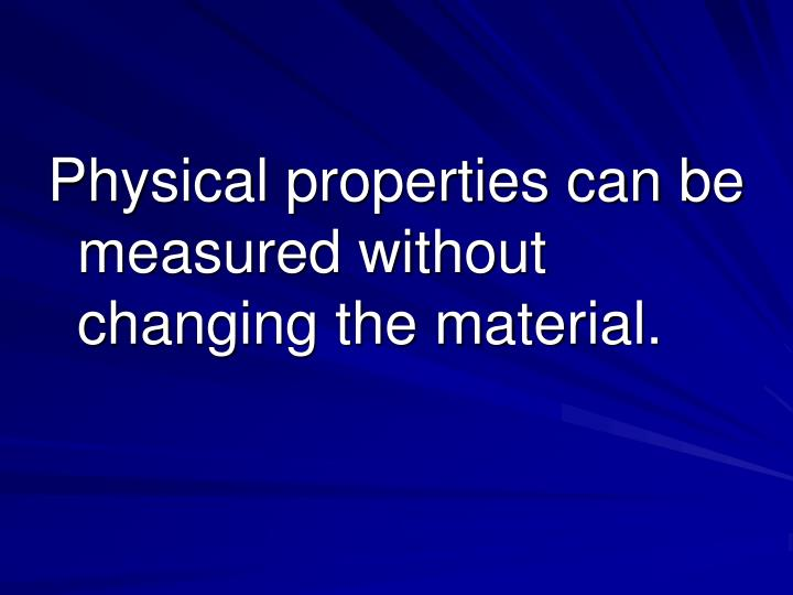 Physical properties can be measured without changing the material.