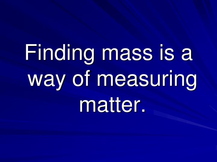 Finding mass is a way of measuring matter.