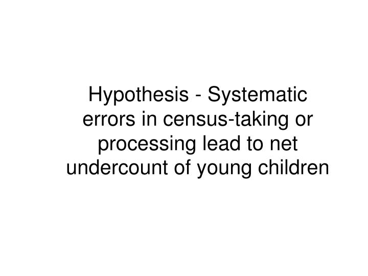 Hypothesis - Systematic errors in census-taking or processing lead to net undercount of young children