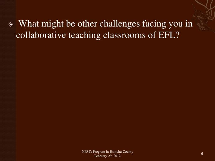 What might be other challenges facing you in collaborative teaching classrooms of EFL?