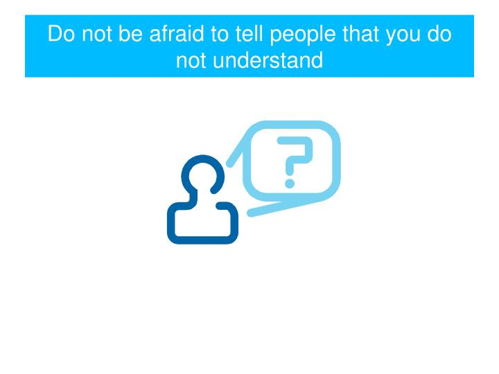 Do not be afraid to tell people that you do not understand