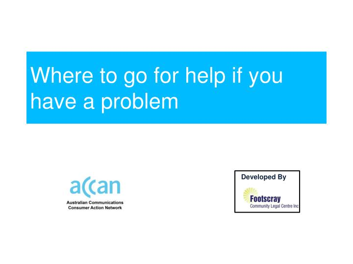 Where to go for help if you have a problem