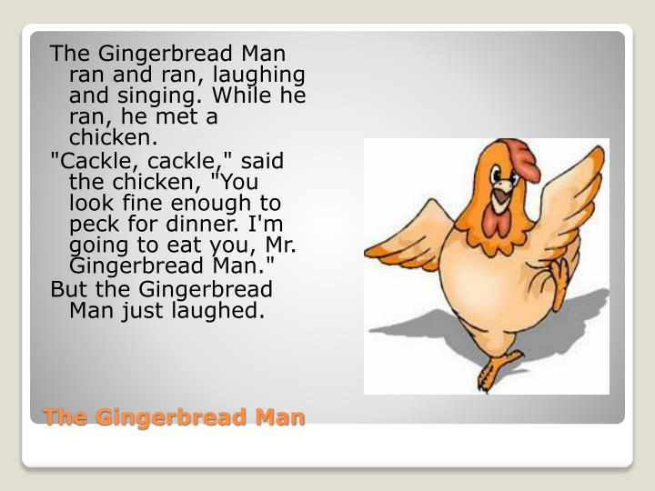 The Gingerbread Man ran and ran, laughing and singing. While he ran, he met a chicken.