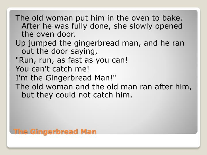 The old woman put him in the oven to bake. After he was fully done, she slowly opened the oven door.