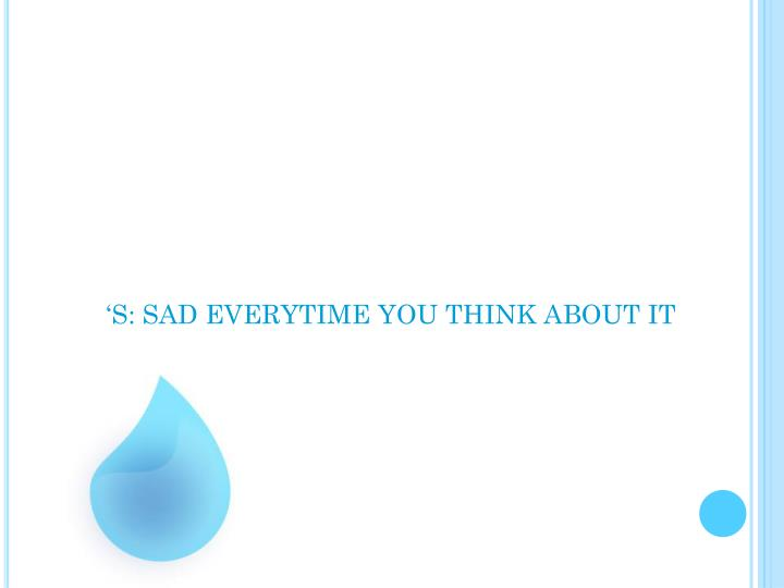 'S: SAD EVERYTIME YOU THINK ABOUT IT