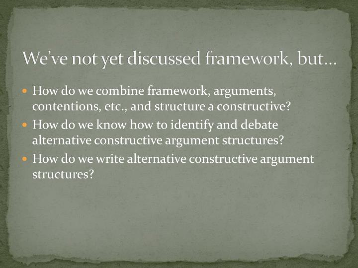 We ve not yet discussed framework but