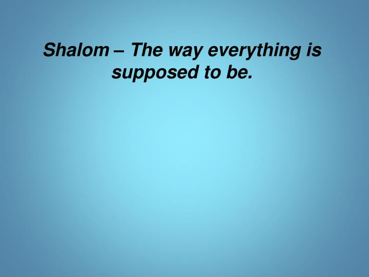 Shalom – The way everything is supposed to be.