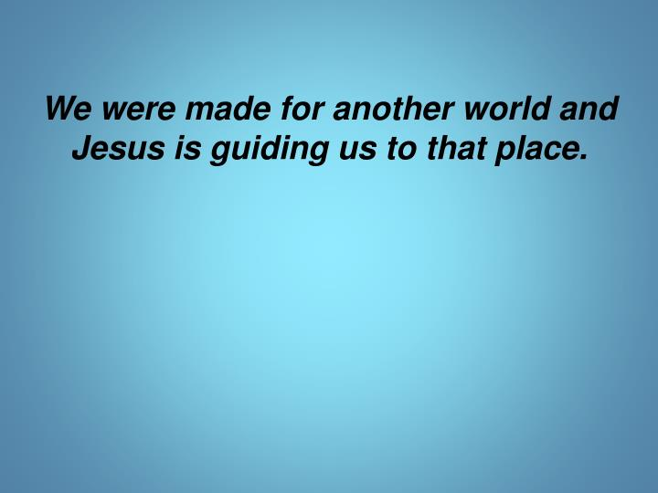 We were made for another world and Jesus is guiding us to that place.