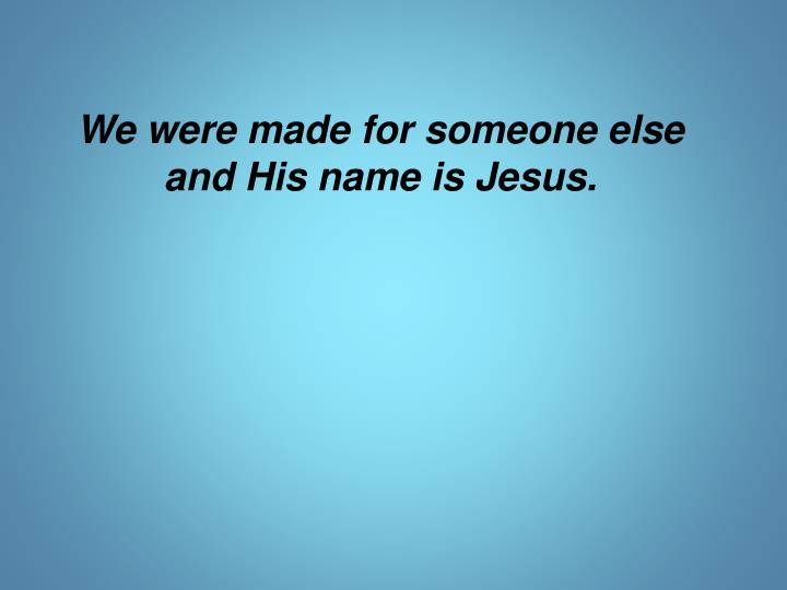 We were made for someone else and His name is Jesus.