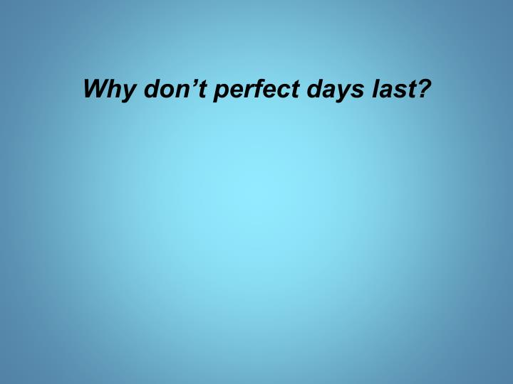 Why don t perfect days last