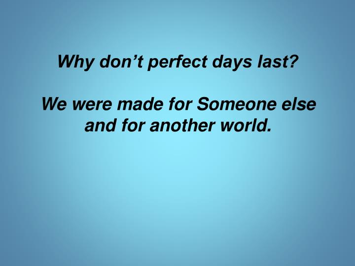 Why don t perfect days last we were made for someone else and for another world