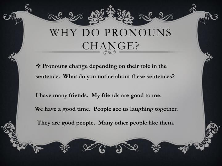 Why do pronouns change?