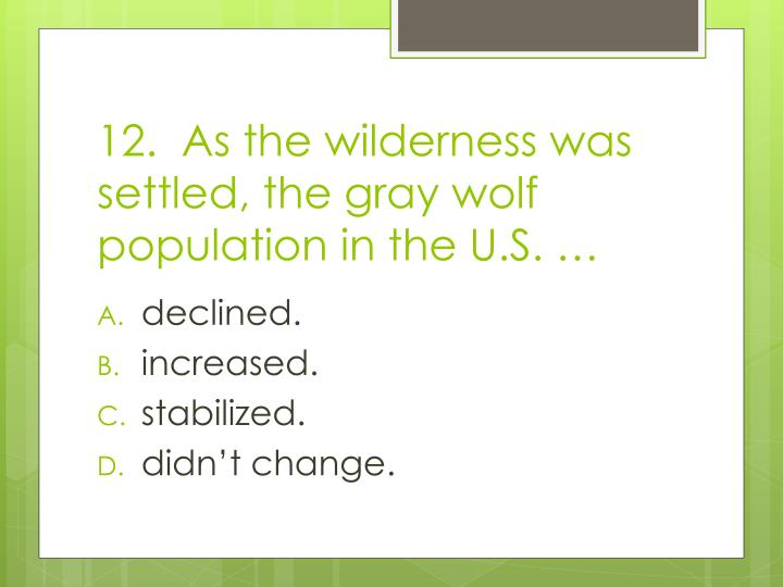 12.  As the wilderness was settled, the gray wolf population in the U.S. …