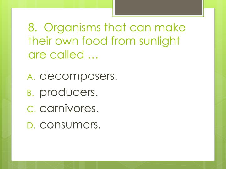 8.  Organisms that can make their own food from sunlight are called …