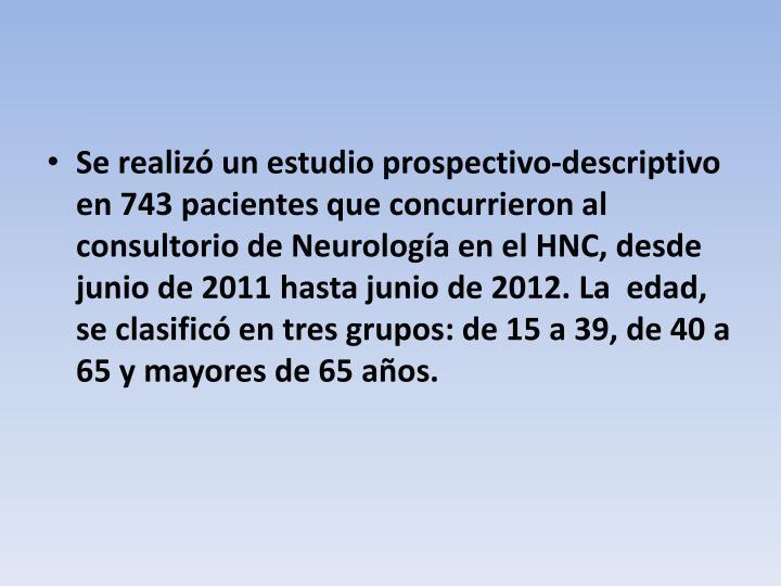 Se realizó un estudio prospectivo-descriptivo en 743 pacientes que concurrieron al  consultorio de Neurología en el HNC, desde junio de 2011 hasta junio de 2012. La  edad, se clasificó en tres grupos: de 15 a 39, de 40 a 65 y mayores de 65 años.