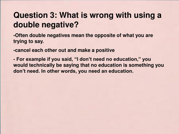 Question 3: What is wrong with using a double negative?