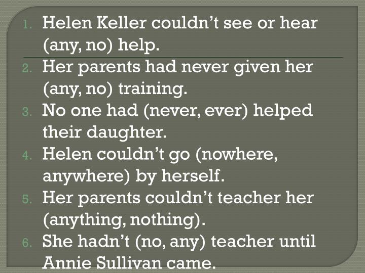 Helen Keller couldn't see or hear (any, no) help.